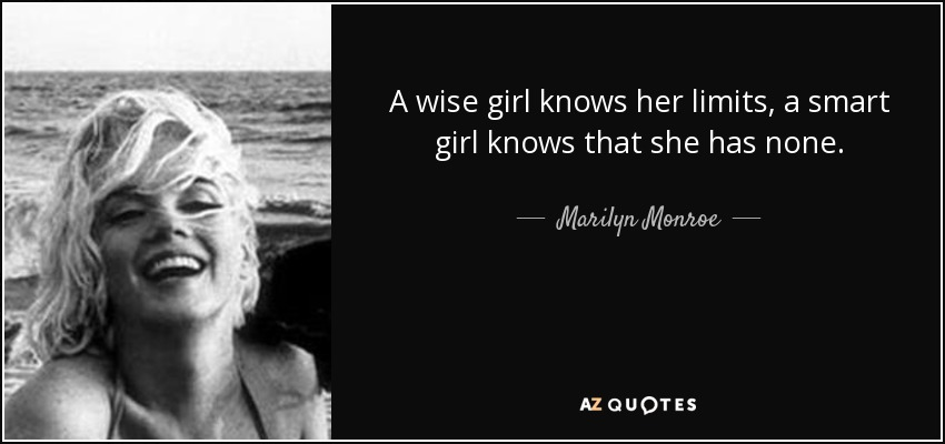 A wise girl knows her limits, a smart girl knows that she has none. - Marilyn Monroe