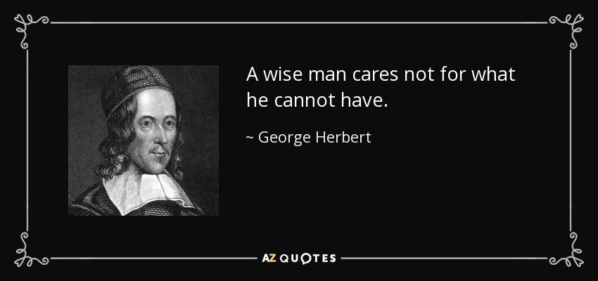 A wise man cares not for what he cannot have. - George Herbert