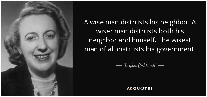A wise man distrusts his neighbor. A wiser man distrusts both his neighbor and himself. The wisest man of all distrusts his government. - Taylor Caldwell