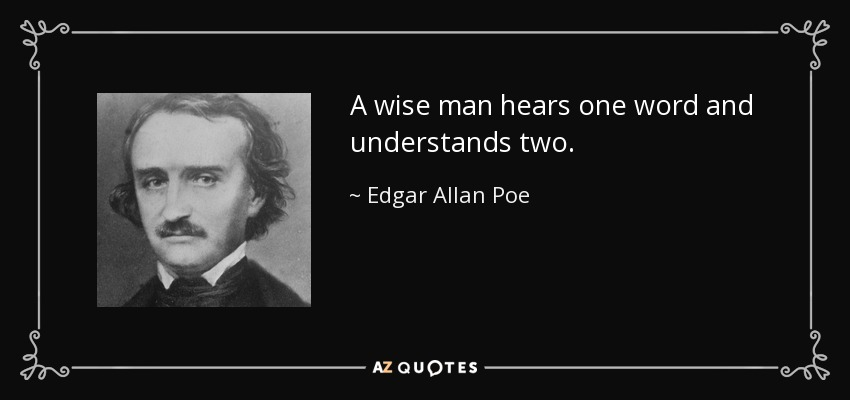 A wise man hears one word and understands two. - Edgar Allan Poe