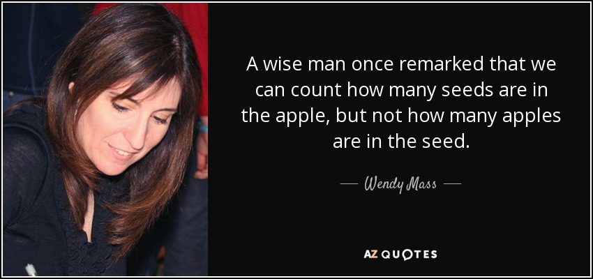 A wise man once remarked that we can count how many seeds are in the apple, but not how many apples are in the seed. - Wendy Mass
