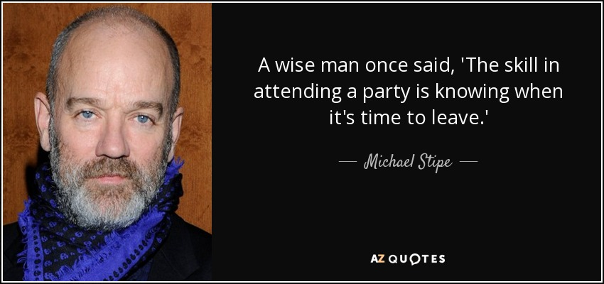 A wise man once said, 'The skill in attending a party is knowing when it's time to leave.' - Michael Stipe