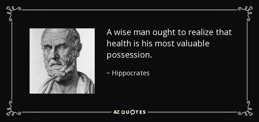 A wise man ought to realize that health is his most valuable possession. - Hippocrates