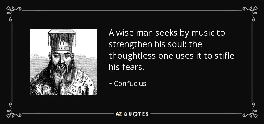 A wise man seeks by music to strengthen his soul: the thoughtless one uses it to stifle his fears. - Confucius