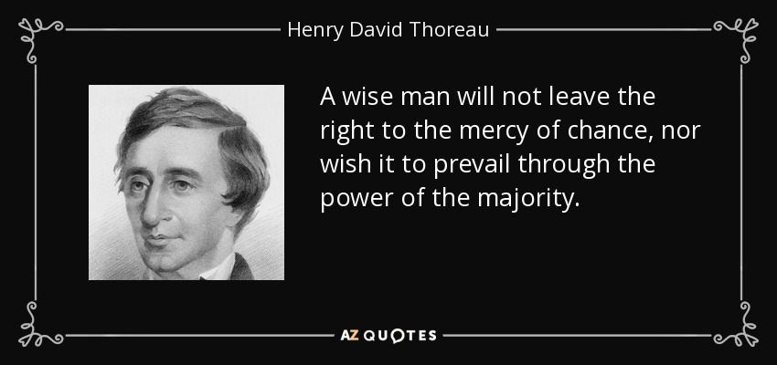 A wise man will not leave the right to the mercy of chance, nor wish it to prevail through the power of the majority. - Henry David Thoreau