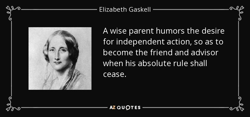 A wise parent humors the desire for independent action, so as to become the friend and advisor when his absolute rule shall cease. - Elizabeth Gaskell