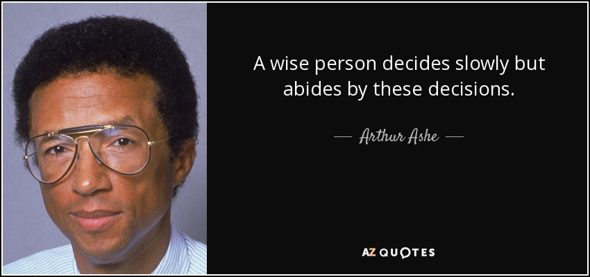A wise person decides slowly but abides by these decisions. - Arthur Ashe
