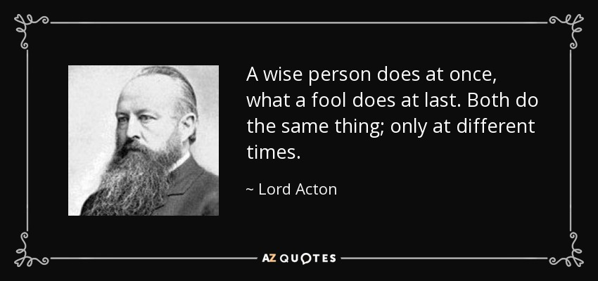 A wise person does at once, what a fool does at last. Both do the same thing; only at different times. - Lord Acton