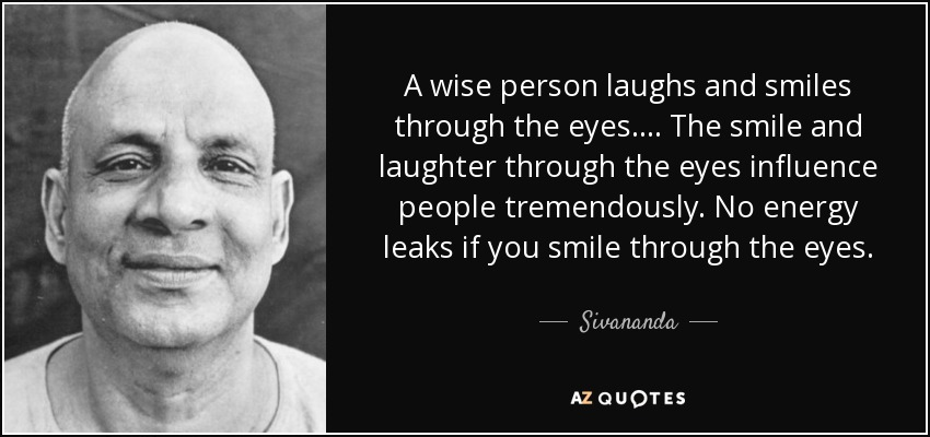 A wise person laughs and smiles through the eyes. . . . The smile and laughter through the eyes influence people tremendously. No energy leaks if you smile through the eyes. - Sivananda