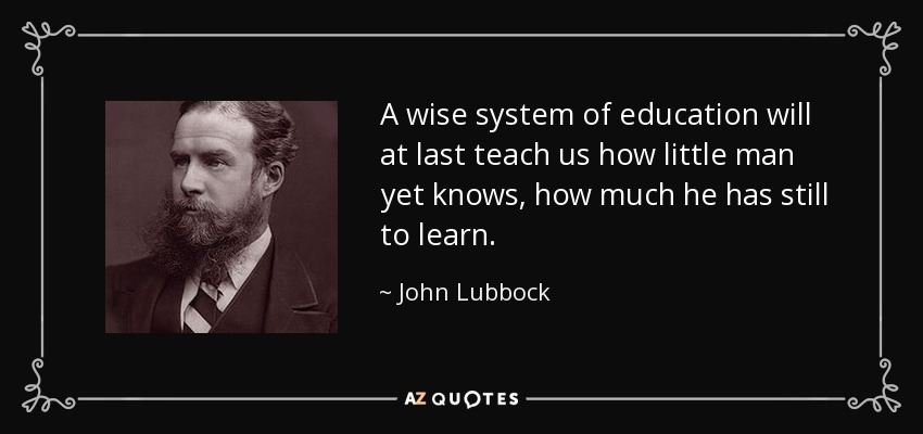 A wise system of education will at last teach us how little man yet knows, how much he has still to learn. - John Lubbock