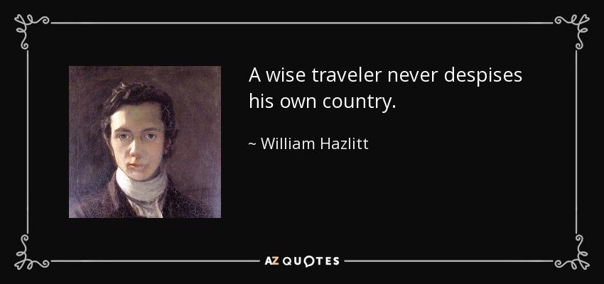 A wise traveler never despises his own country. - William Hazlitt