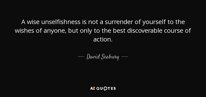 A wise unselfishness is not a surrender of yourself to the wishes of anyone, but only to the best discoverable course of action. - David Seabury