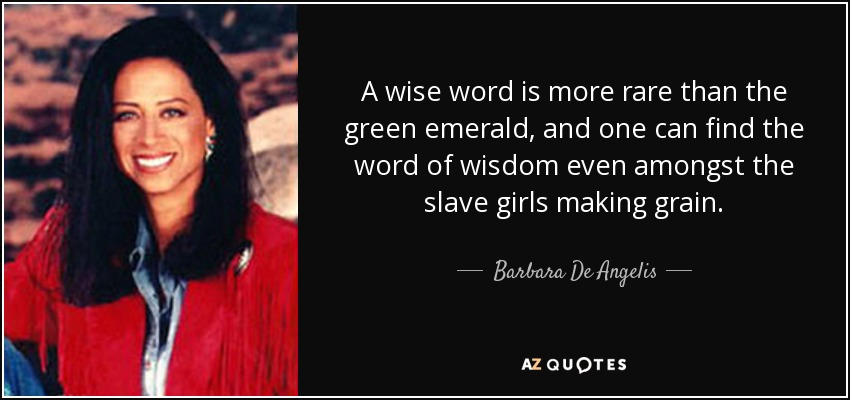 A wise word is more rare than the green emerald, and one can find the word of wisdom even amongst the slave girls making grain. - Barbara De Angelis