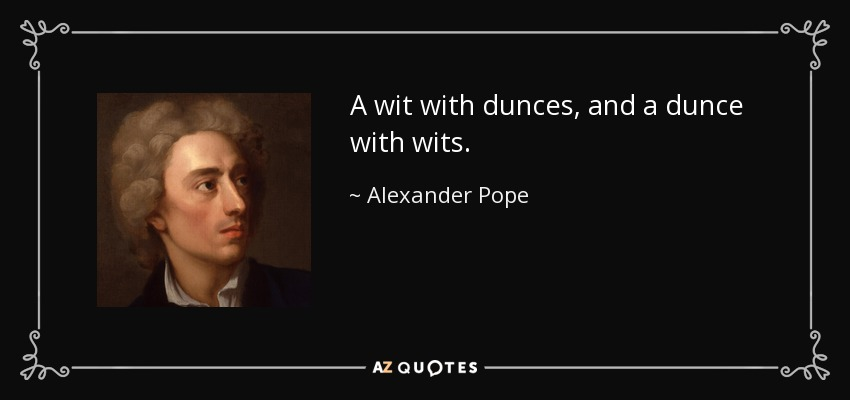 A wit with dunces, and a dunce with wits. - Alexander Pope