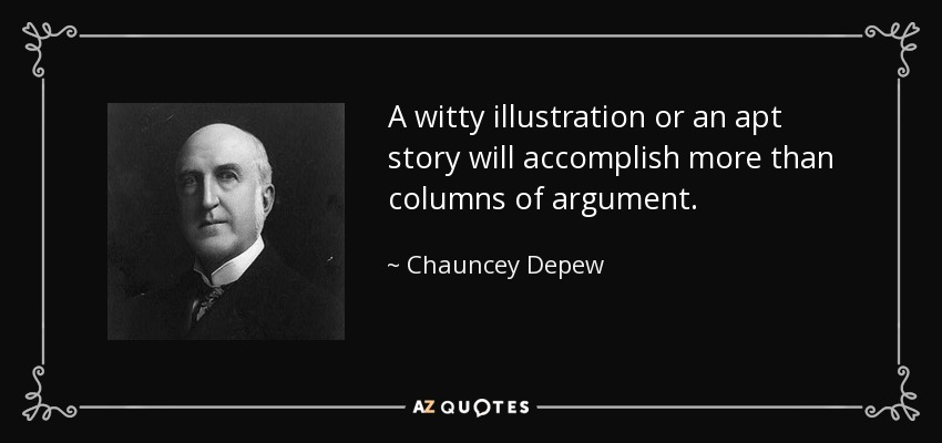 A witty illustration or an apt story will accomplish more than columns of argument. - Chauncey Depew