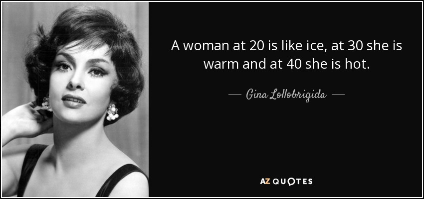 A woman at 20 is like ice, at 30 she is warm and at 40 she is hot. - Gina Lollobrigida