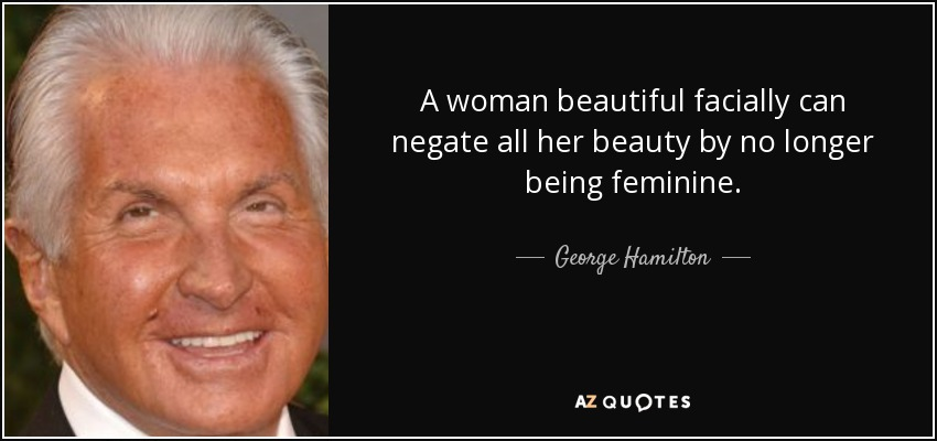 A woman beautiful facially can negate all her beauty by no longer being feminine. - George Hamilton
