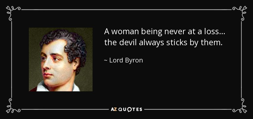 A woman being never at a loss... the devil always sticks by them. - Lord Byron
