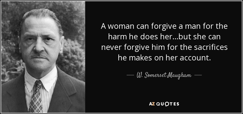 A woman can forgive a man for the harm he does her...but she can never forgive him for the sacrifices he makes on her account. - W. Somerset Maugham