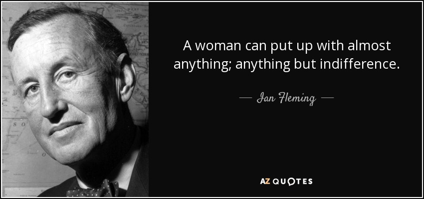 A woman can put up with almost anything; anything but indifference. - Ian Fleming