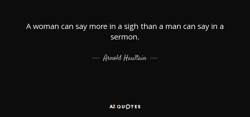 A woman can say more in a sigh than a man can say in a sermon. - Arnold Haultain