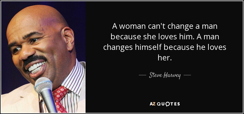 Steve Harvey Quote A Woman Can T Change A Man Because She Loves