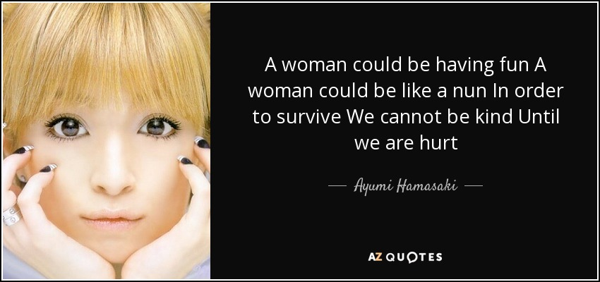 A woman could be having fun A woman could be like a nun In order to survive We cannot be kind Until we are hurt - Ayumi Hamasaki