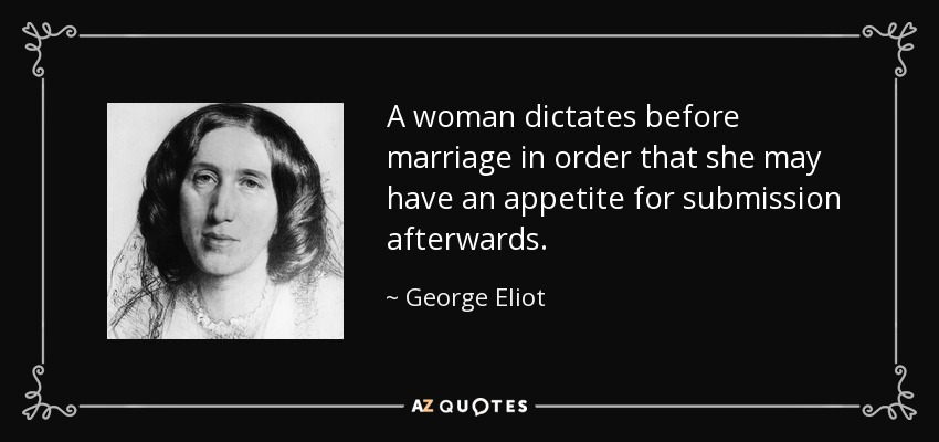 A woman dictates before marriage in order that she may have an appetite for submission afterwards. - George Eliot