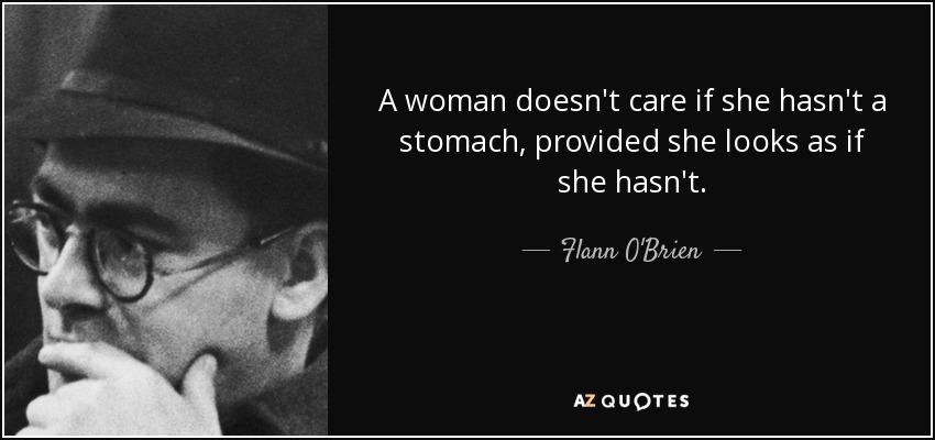 A woman doesn't care if she hasn't a stomach, provided she looks as if she hasn't. - Flann O'Brien