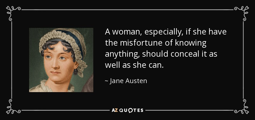 A woman, especially, if she have the misfortune of knowing anything, should conceal it as well as she can. - Jane Austen