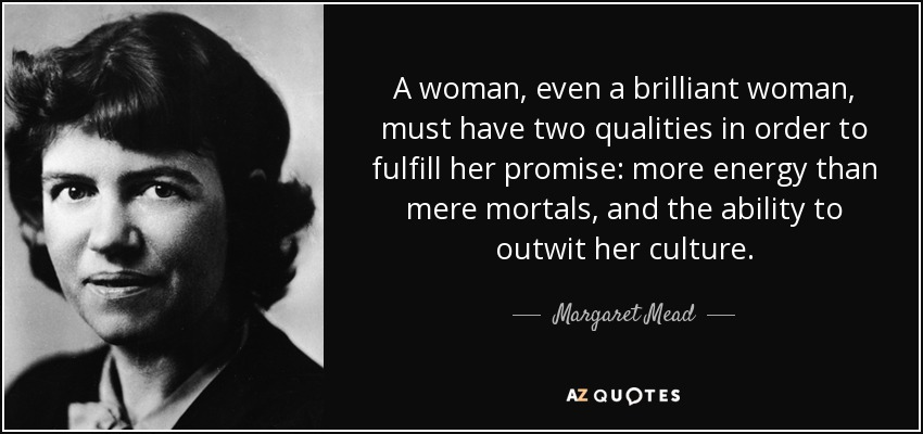 A woman, even a brilliant woman, must have two qualities in order to fulfill her promise: more energy than mere mortals, and the ability to outwit her culture. - Margaret Mead