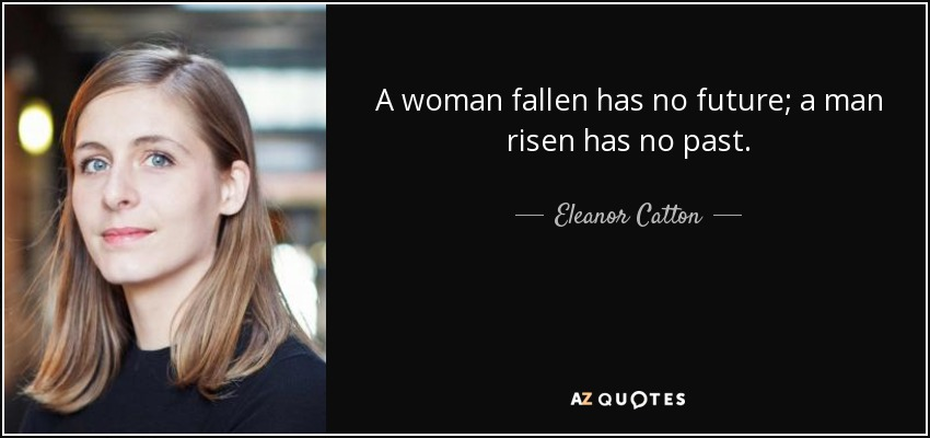 A woman fallen has no future; a man risen has no past. - Eleanor Catton