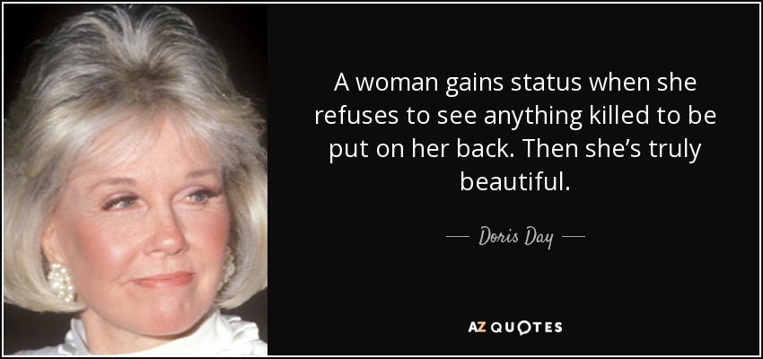 A woman gains status when she refuses to see anything killed to be put on her back. Then she's truly beautiful. - Doris Day
