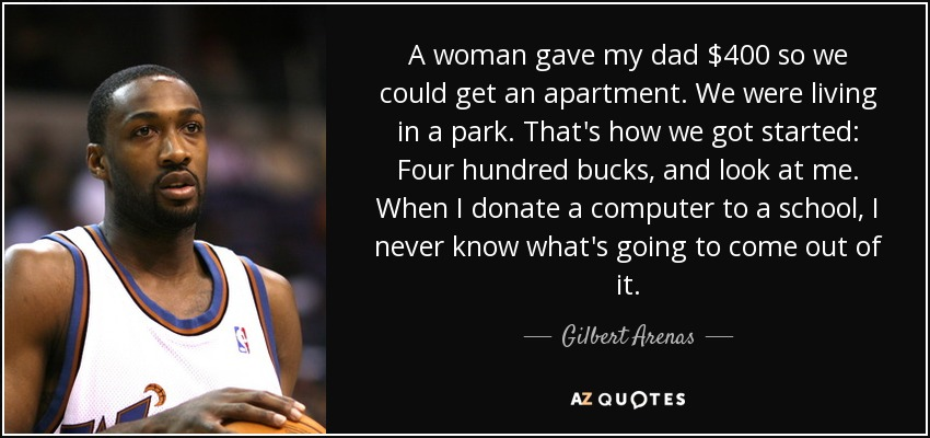 A woman gave my dad $400 so we could get an apartment. We were living in a park. That's how we got started: Four hundred bucks, and look at me. When I donate a computer to a school, I never know what's going to come out of it. - Gilbert Arenas