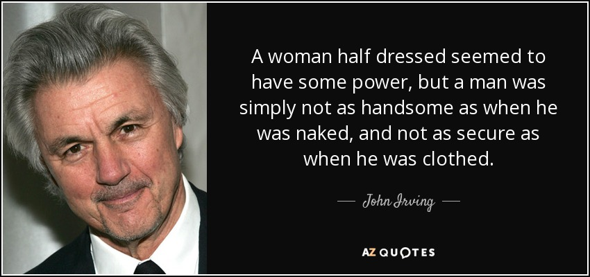 A woman half dressed seemed to have some power, but a man was simply not as handsome as when he was naked, and not as secure as when he was clothed. - John Irving