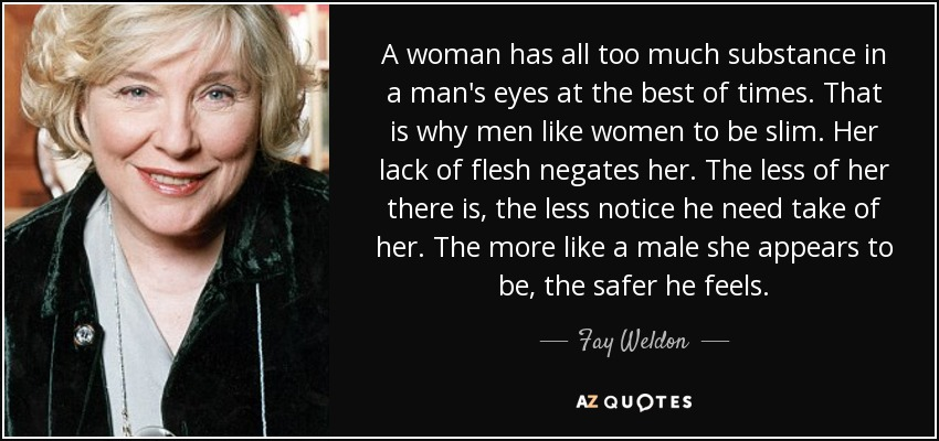 A woman has all too much substance in a man's eyes at the best of times. That is why men like women to be slim. Her lack of flesh negates her. The less of her there is, the less notice he need take of her. The more like a male she appears to be, the safer he feels. - Fay Weldon