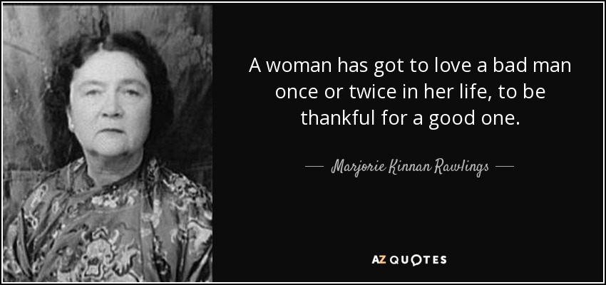 A woman has got to love a bad man once or twice in her life, to be thankful for a good one. - Marjorie Kinnan Rawlings