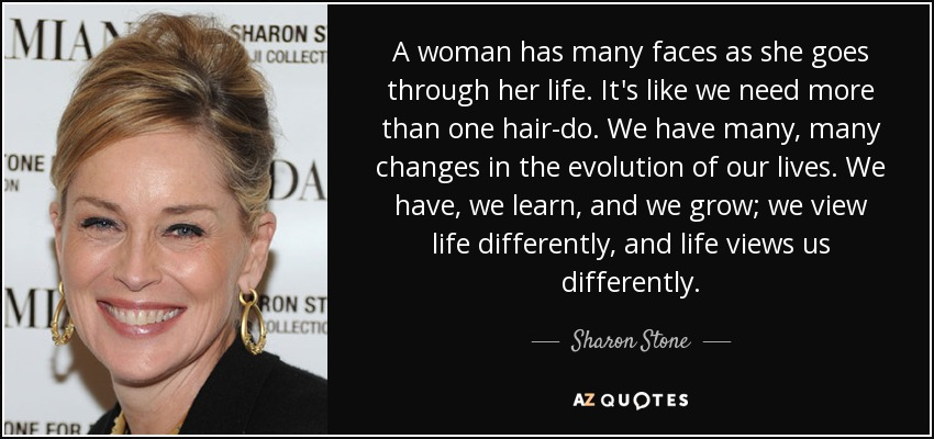 A woman has many faces as she goes through her life. It's like we need more than one hair-do. We have many, many changes in the evolution of our lives. We have, we learn, and we grow; we view life differently, and life views us differently. - Sharon Stone