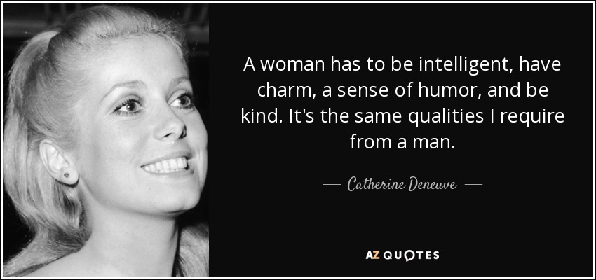 A woman has to be intelligent, have charm, a sense of humor, and be kind. It's the same qualities I require from a man. - Catherine Deneuve