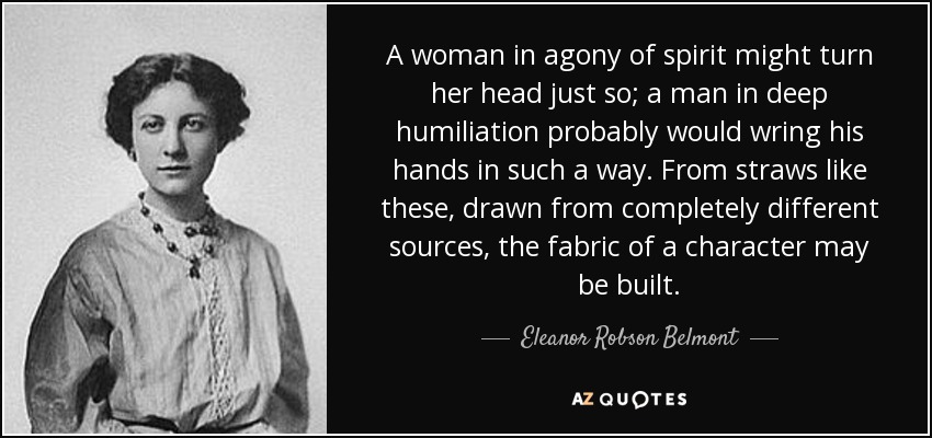 A woman in agony of spirit might turn her head just so; a man in deep humiliation probably would wring his hands in such a way. From straws like these, drawn from completely different sources, the fabric of a character may be built. - Eleanor Robson Belmont