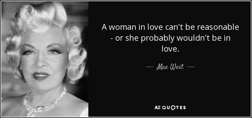 A woman in love can't be reasonable - or she probably wouldn't be in love. - Mae West