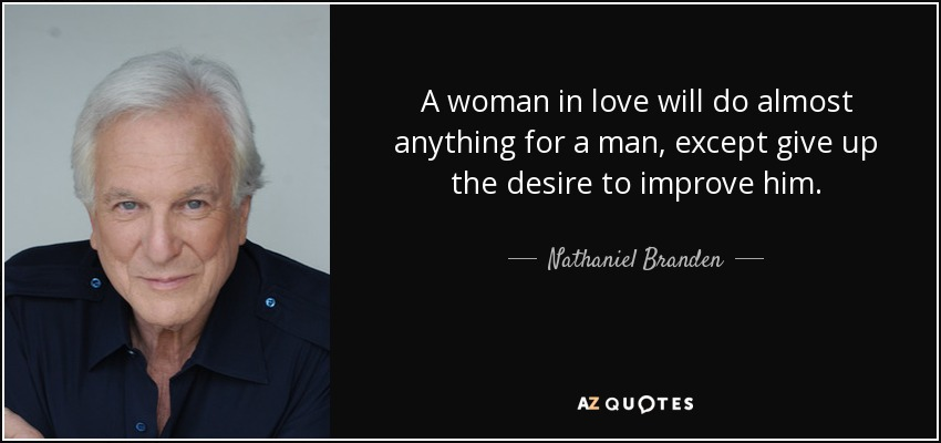 A woman in love will do almost anything for a man, except give up the desire to improve him. - Nathaniel Branden