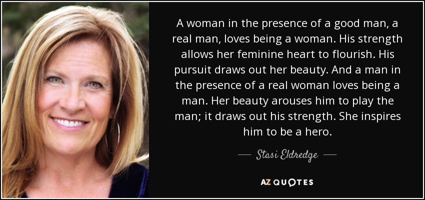 Stasi Eldredge Quote A Woman In The Presence Of A Good Man A