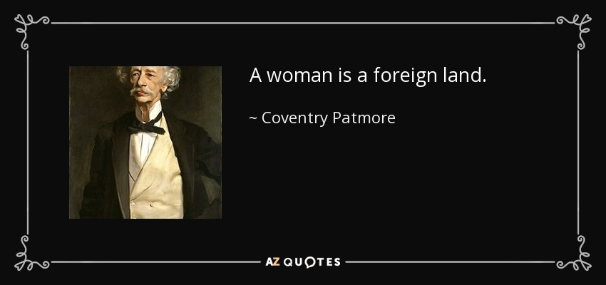 A woman is a foreign land. - Coventry Patmore