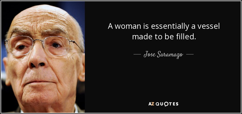 A woman is essentially a vessel made to be filled. - Jose Saramago