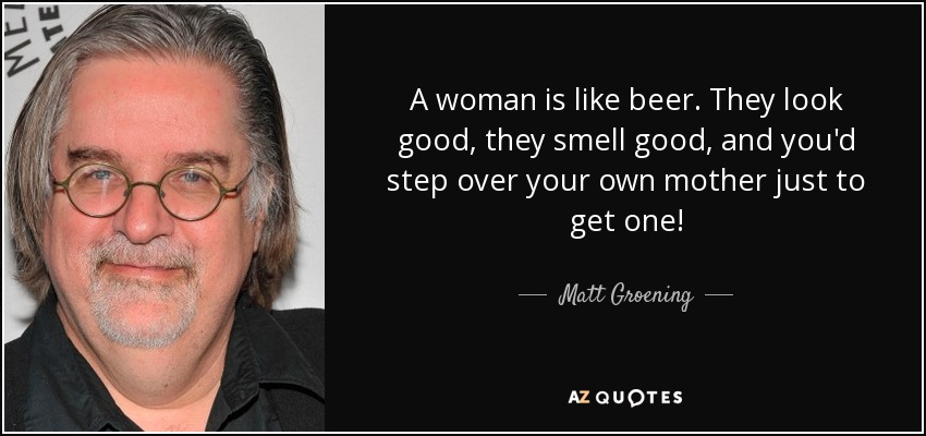 A woman is like beer. They look good, they smell good, and you'd step over your own mother just to get one! - Matt Groening