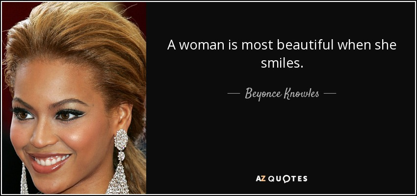 A woman is most beautiful when she smiles. - Beyonce Knowles
