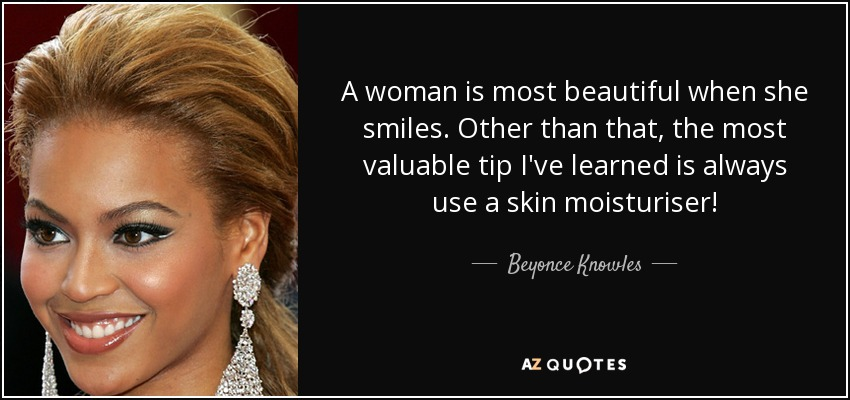A woman is most beautiful when she smiles. Other than that, the most valuable tip I've learned is always use a skin moisturiser! - Beyonce Knowles