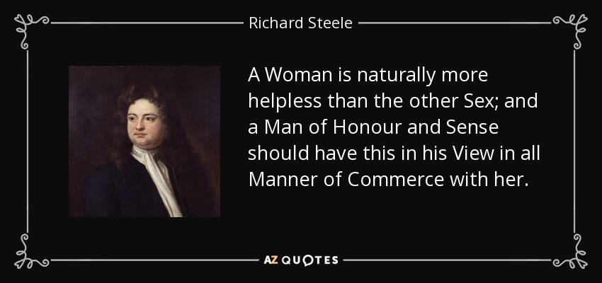 A Woman is naturally more helpless than the other Sex; and a Man of Honour and Sense should have this in his View in all Manner of Commerce with her. - Richard Steele