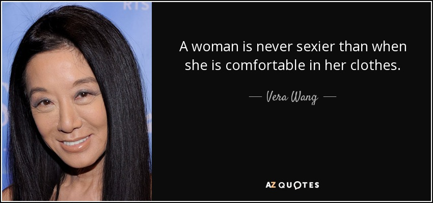 A woman is never sexier than when she is comfortable in her clothes. - Vera Wang